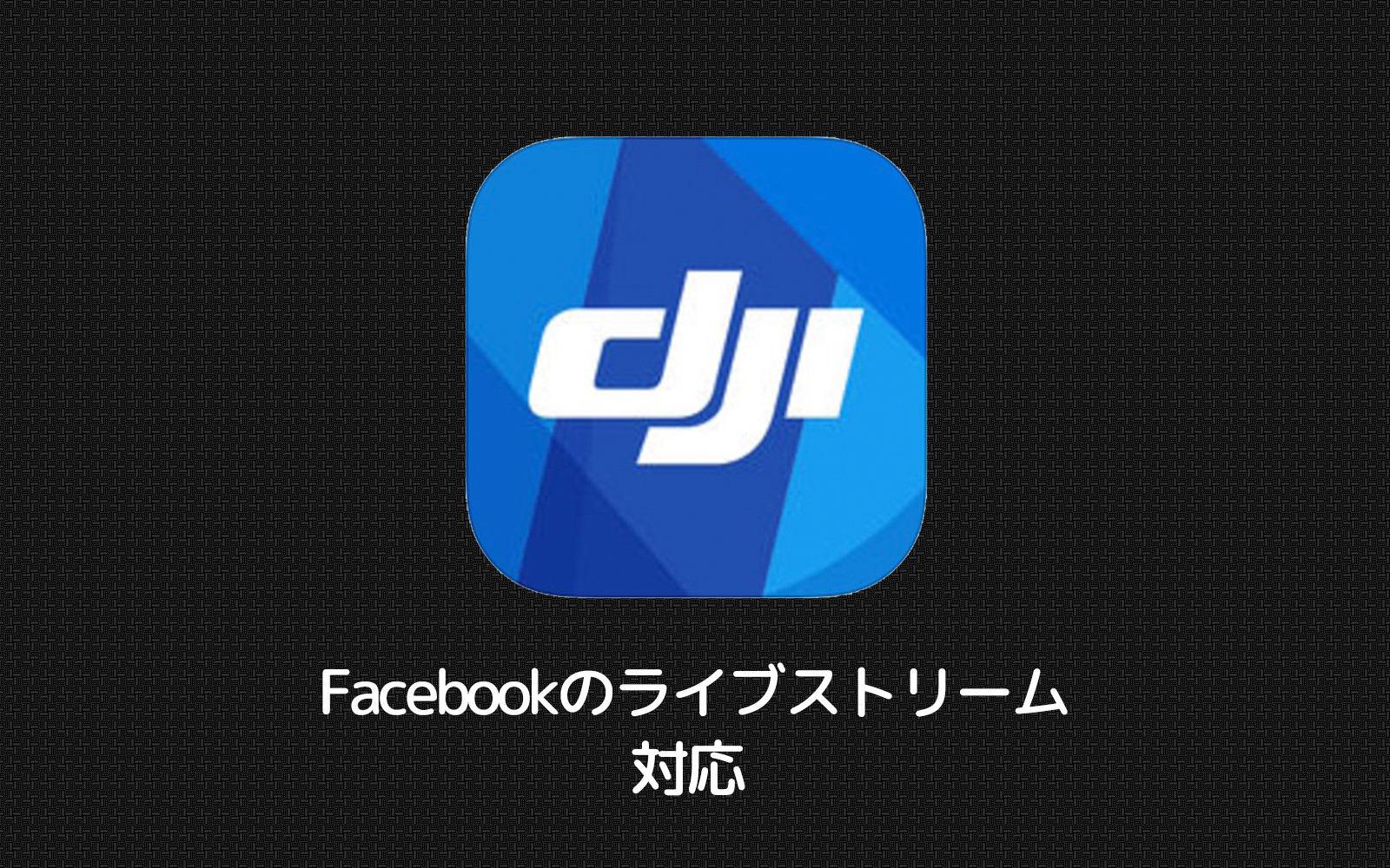 DJI GOがアップデートにより「Osmo Mobile」で「Facebookのライブストリーム」に対応